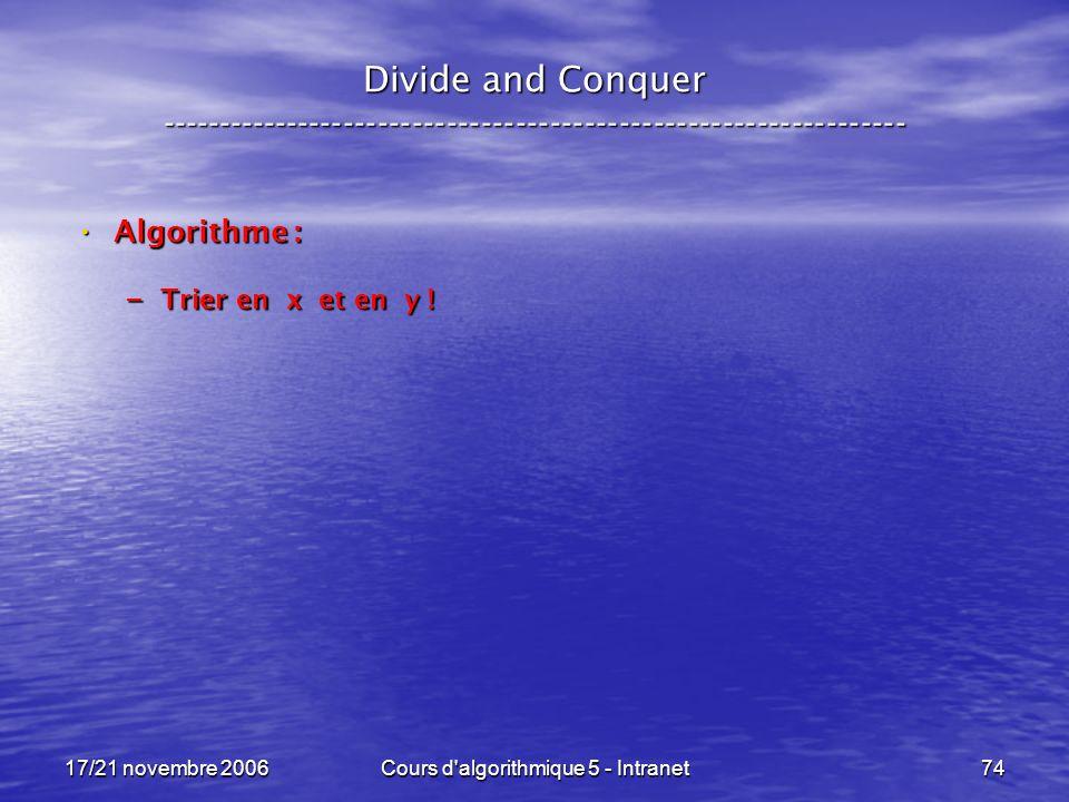 17/21 novembre 2006Cours d algorithmique 5 - Intranet74 Divide and Conquer ----------------------------------------------------------------- Algorithme : Algorithme : – Trier en x et en y !