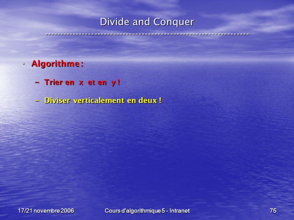 17/21 novembre 2006Cours d algorithmique 5 - Intranet75 Divide and Conquer ----------------------------------------------------------------- Algorithme : Algorithme : – Trier en x et en y .