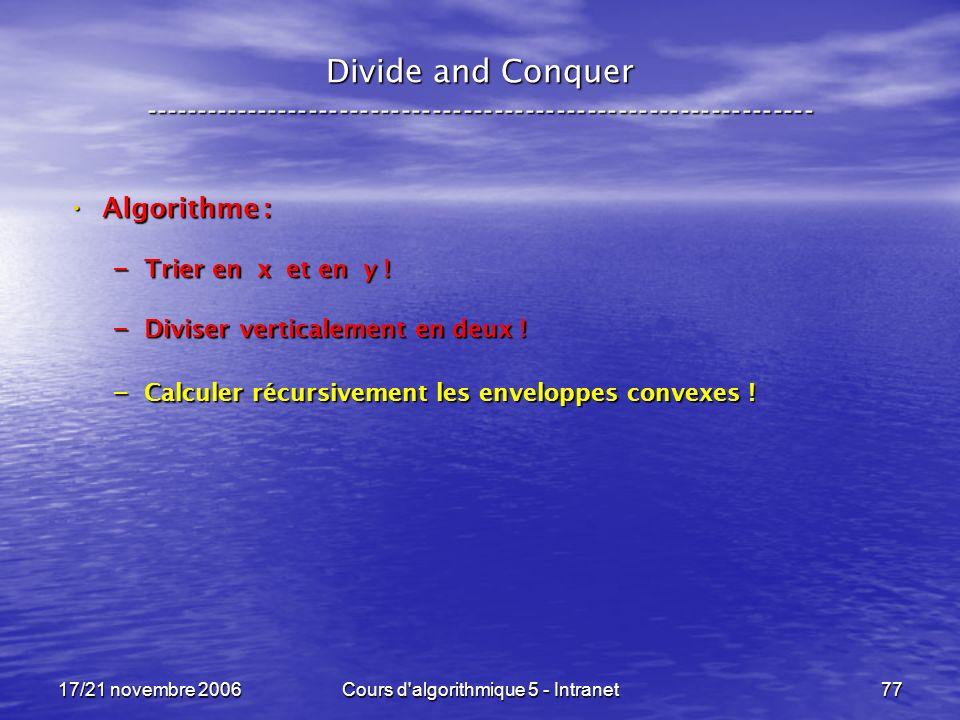 17/21 novembre 2006Cours d algorithmique 5 - Intranet77 Divide and Conquer ----------------------------------------------------------------- Algorithme : Algorithme : – Trier en x et en y .