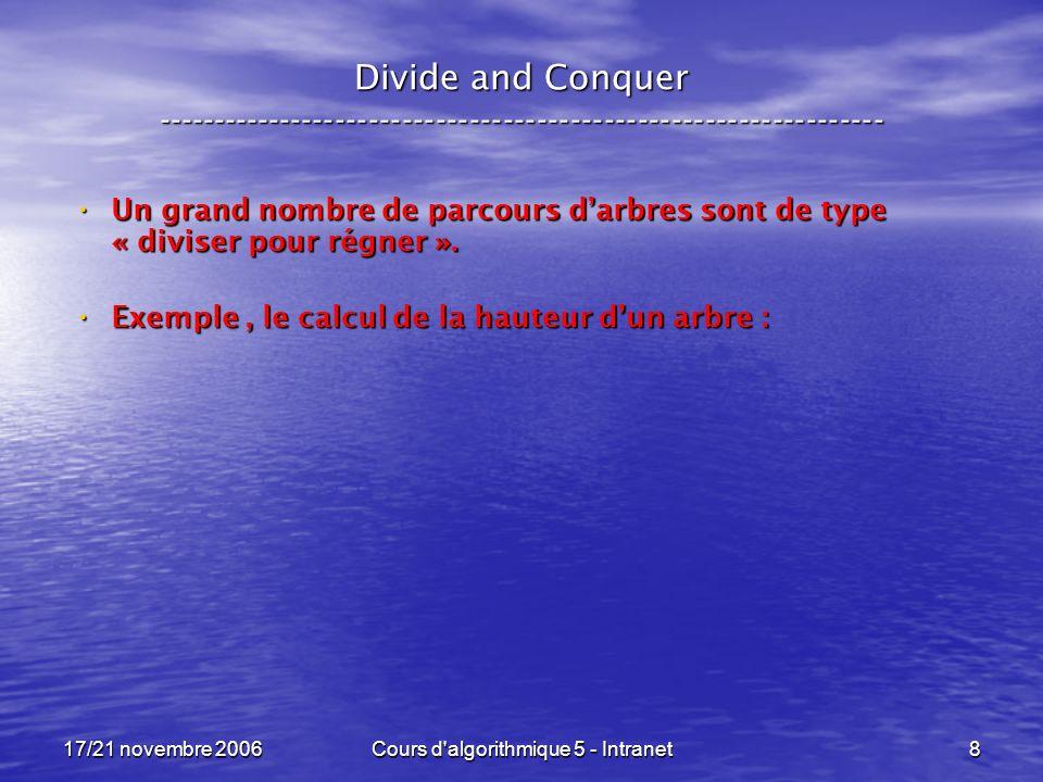 17/21 novembre 2006Cours d algorithmique 5 - Intranet8 Divide and Conquer ----------------------------------------------------------------- Un grand nombre de parcours darbres sont de type « diviser pour régner ».