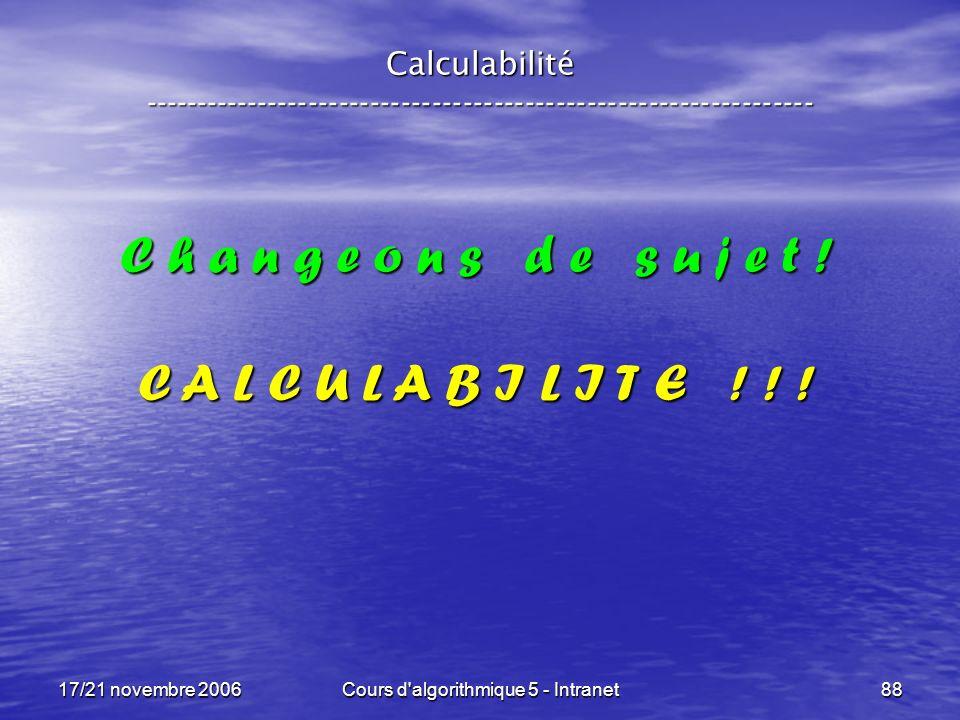 17/21 novembre 2006Cours d algorithmique 5 - Intranet88 Calculabilité ----------------------------------------------------------------- C h a n g e o n s d e s u j e t .