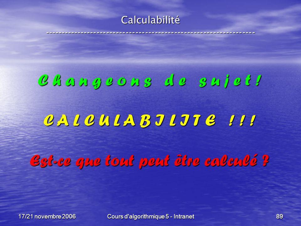 17/21 novembre 2006Cours d algorithmique 5 - Intranet89 Calculabilité ----------------------------------------------------------------- C h a n g e o n s d e s u j e t .