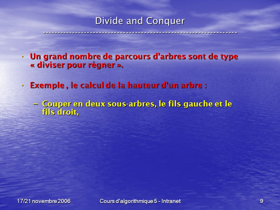 17/21 novembre 2006Cours d algorithmique 5 - Intranet20 Pseudo-code pour le Divide and Conquer ----------------------------------------------------------------- un_type divide_and_conquer ( autre_type situation ) {if ( cas_de_base( situation ) ) return( valeur( situation ) ) ; else return( recombine( divide_and_conquer( sous_probleme_A( situation ) ), divide_and_conquer( sous_probleme_B( situation ) ) ) ) ; } Traitons les deux sous-problèmes .