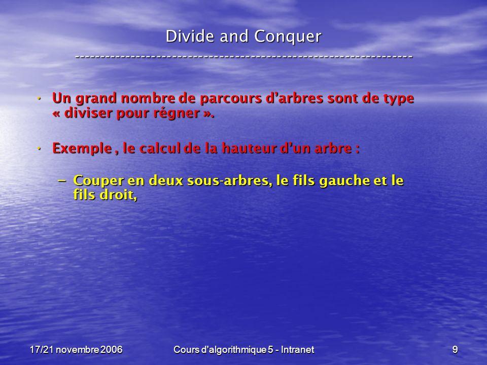 17/21 novembre 2006Cours d algorithmique 5 - Intranet9 Divide and Conquer ----------------------------------------------------------------- Un grand nombre de parcours darbres sont de type « diviser pour régner ».