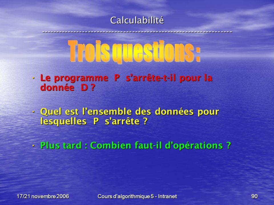 17/21 novembre 2006Cours d algorithmique 5 - Intranet90 Calculabilité ----------------------------------------------------------------- Le programme P sarrête-t-il pour la donnée D .