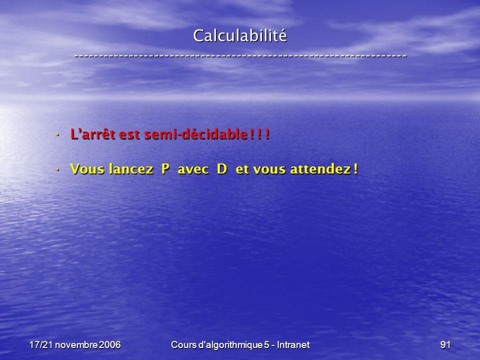 17/21 novembre 2006Cours d algorithmique 5 - Intranet91 Calculabilité ----------------------------------------------------------------- Larrêt est semi-décidable .