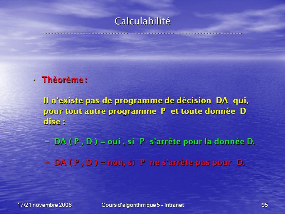 17/21 novembre 2006Cours d algorithmique 5 - Intranet95 Calculabilité ----------------------------------------------------------------- Théorème : Théorème : Il nexiste pas de programme de décision DA qui, Il nexiste pas de programme de décision DA qui, pour tout autre programme P et toute donnée D pour tout autre programme P et toute donnée D dise : dise : – DA ( P, D ) = oui, si P sarrête pour la donnée D.