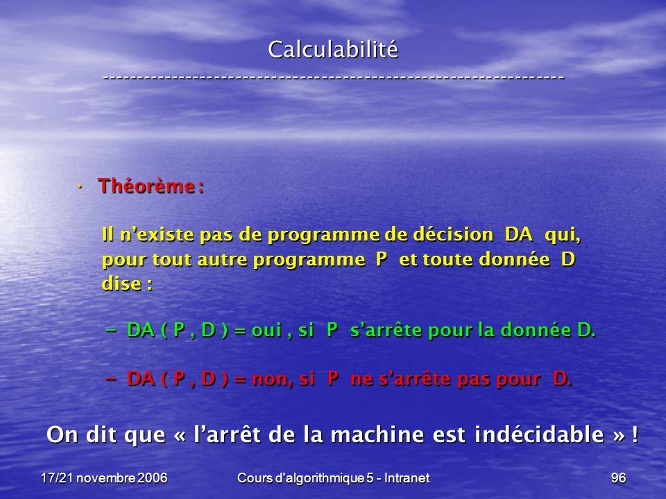 17/21 novembre 2006Cours d algorithmique 5 - Intranet96 Calculabilité ----------------------------------------------------------------- Théorème : Théorème : Il nexiste pas de programme de décision DA qui, Il nexiste pas de programme de décision DA qui, pour tout autre programme P et toute donnée D pour tout autre programme P et toute donnée D dise : dise : – DA ( P, D ) = oui, si P sarrête pour la donnée D.