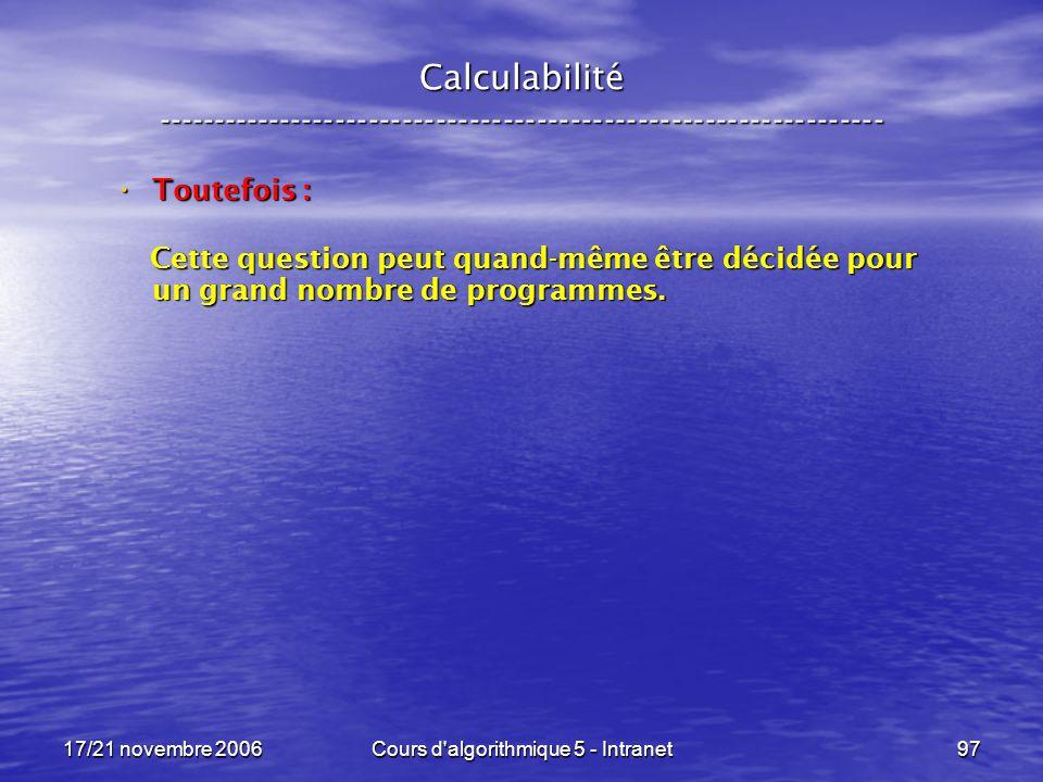17/21 novembre 2006Cours d algorithmique 5 - Intranet97 Calculabilité ----------------------------------------------------------------- Toutefois : Toutefois : Cette question peut quand-même être décidée pour un grand nombre de programmes.