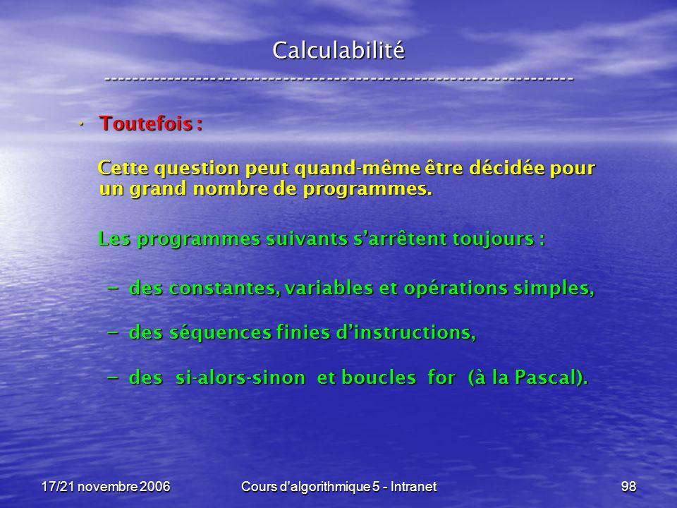 17/21 novembre 2006Cours d algorithmique 5 - Intranet98 Calculabilité ----------------------------------------------------------------- Toutefois : Toutefois : Cette question peut quand-même être décidée pour un grand nombre de programmes.