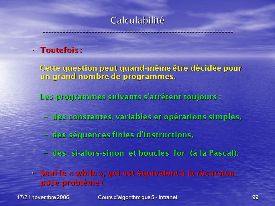 17/21 novembre 2006Cours d algorithmique 5 - Intranet99 Calculabilité ----------------------------------------------------------------- Toutefois : Toutefois : Cette question peut quand-même être décidée pour un grand nombre de programmes.