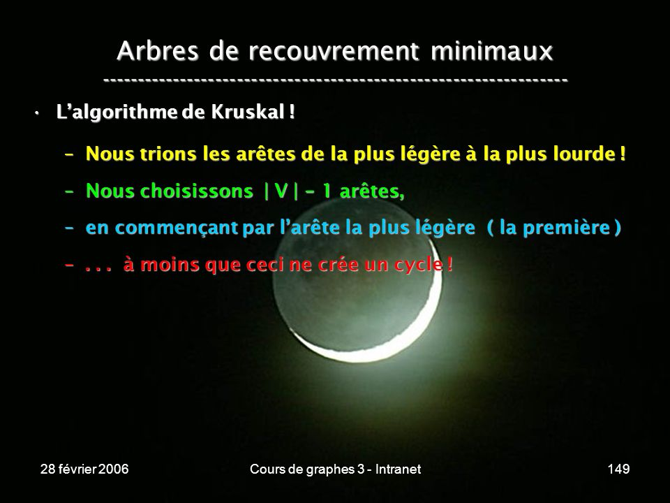 28 février 2006Cours de graphes 3 - Intranet149 Arbres de recouvrement minimaux ----------------------------------------------------------------- Lalgorithme de Kruskal !Lalgorithme de Kruskal .