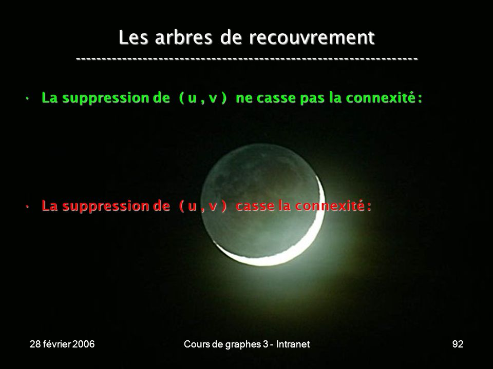 28 février 2006Cours de graphes 3 - Intranet92 Les arbres de recouvrement ----------------------------------------------------------------- La suppression de ( u, v ) ne casse pas la connexité :La suppression de ( u, v ) ne casse pas la connexité : La suppression de ( u, v ) casse la connexité :La suppression de ( u, v ) casse la connexité :