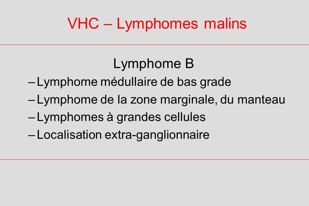 VHC – Lymphomes malins Lymphome B –Lymphome médullaire de bas grade –Lymphome de la zone marginale, du manteau –Lymphomes à grandes cellules –Localisation extra-ganglionnaire