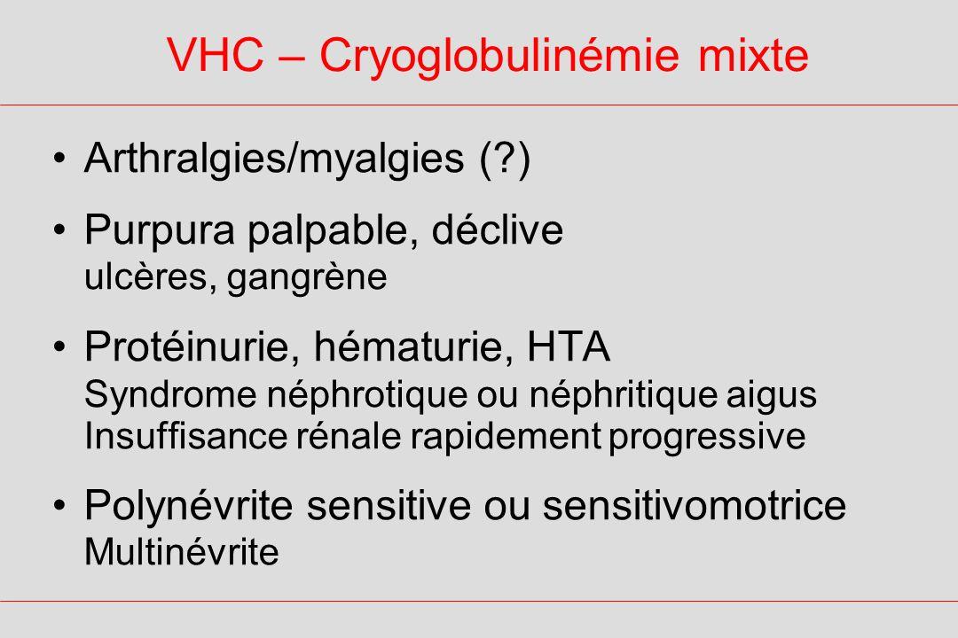 VHC – Cryoglobulinémie mixte Arthralgies/myalgies (?) Purpura palpable, déclive ulcères, gangrène Protéinurie, hématurie, HTA Syndrome néphrotique ou néphritique aigus Insuffisance rénale rapidement progressive Polynévrite sensitive ou sensitivomotrice Multinévrite