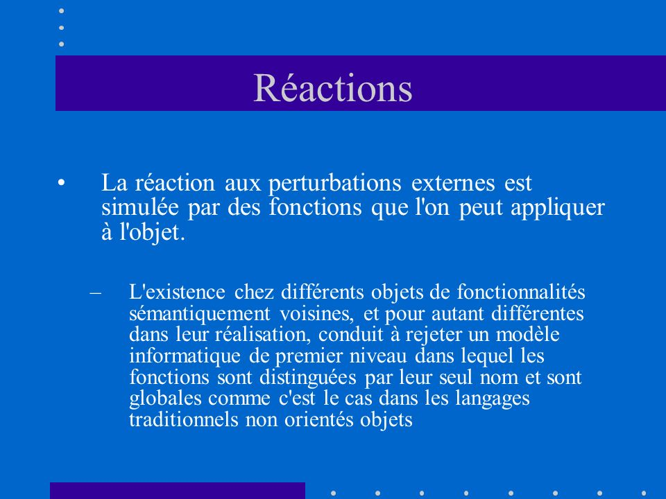 Réactions La réaction aux perturbations externes est simulée par des fonctions que l'on peut appliquer à l'objet. –L'existence chez différents objets