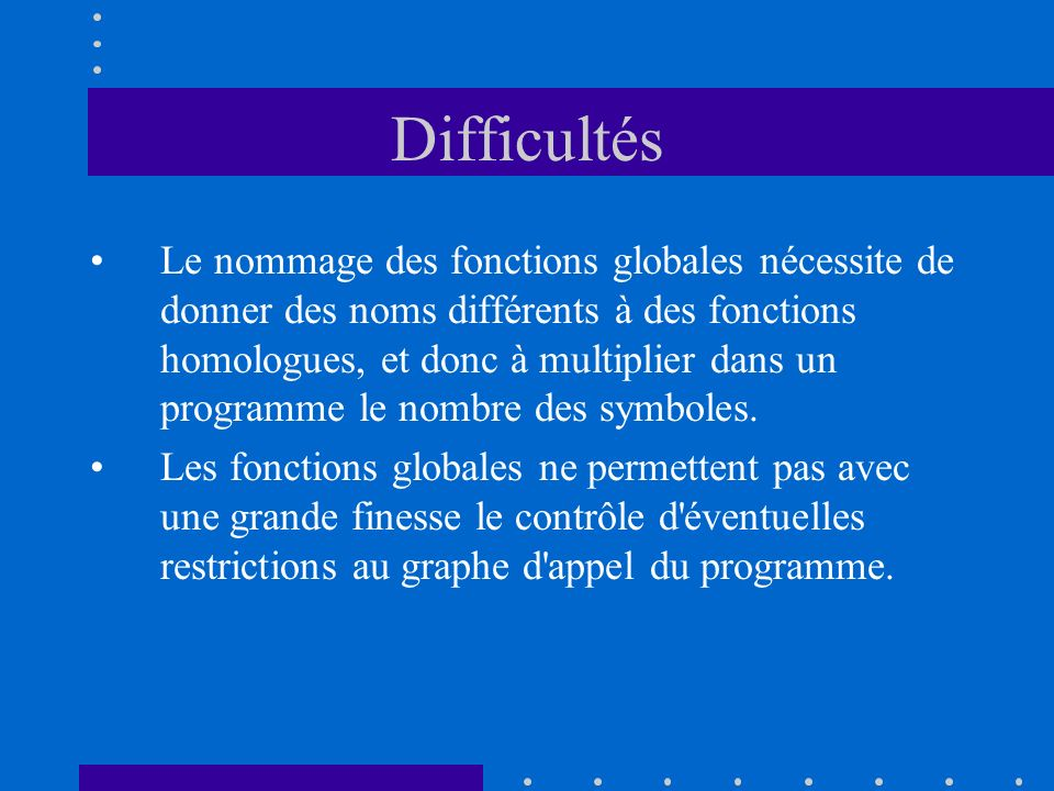 Difficultés Le nommage des fonctions globales nécessite de donner des noms différents à des fonctions homologues, et donc à multiplier dans un program