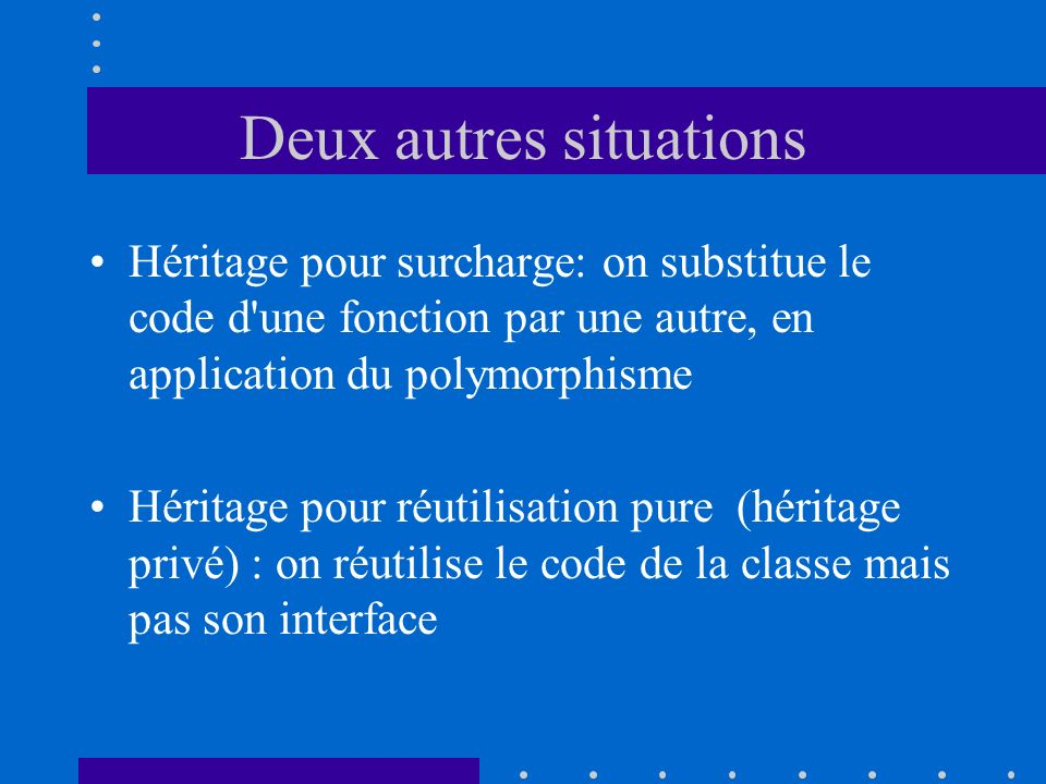 Deux autres situations Héritage pour surcharge: on substitue le code d'une fonction par une autre, en application du polymorphisme Héritage pour réuti
