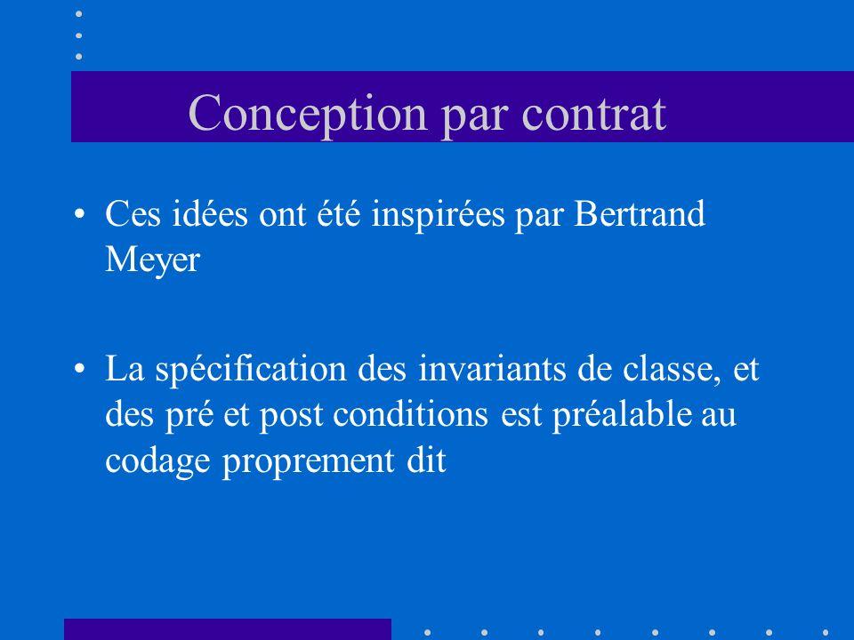 Conception par contrat Ces idées ont été inspirées par Bertrand Meyer La spécification des invariants de classe, et des pré et post conditions est pré
