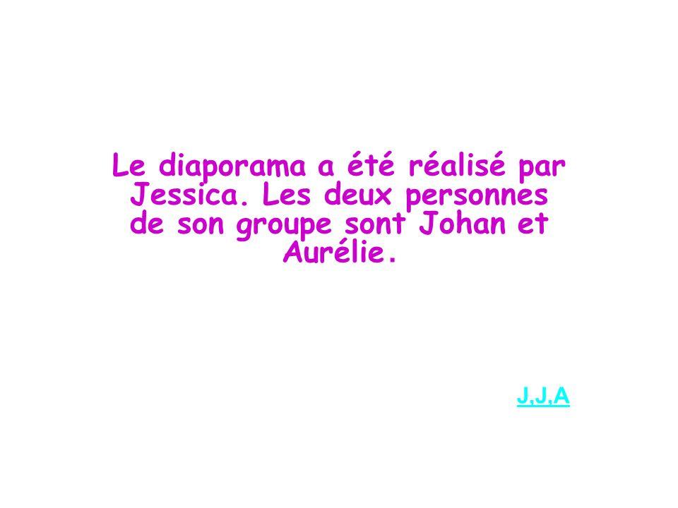 Le diaporama a été réalisé par Jessica. Les deux personnes de son groupe sont Johan et Aurélie. J,J,A