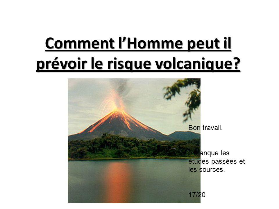 Comment lHomme peut il prévoir le risque volcanique? Bon travail. Il manque les études passées et les sources. 17/20