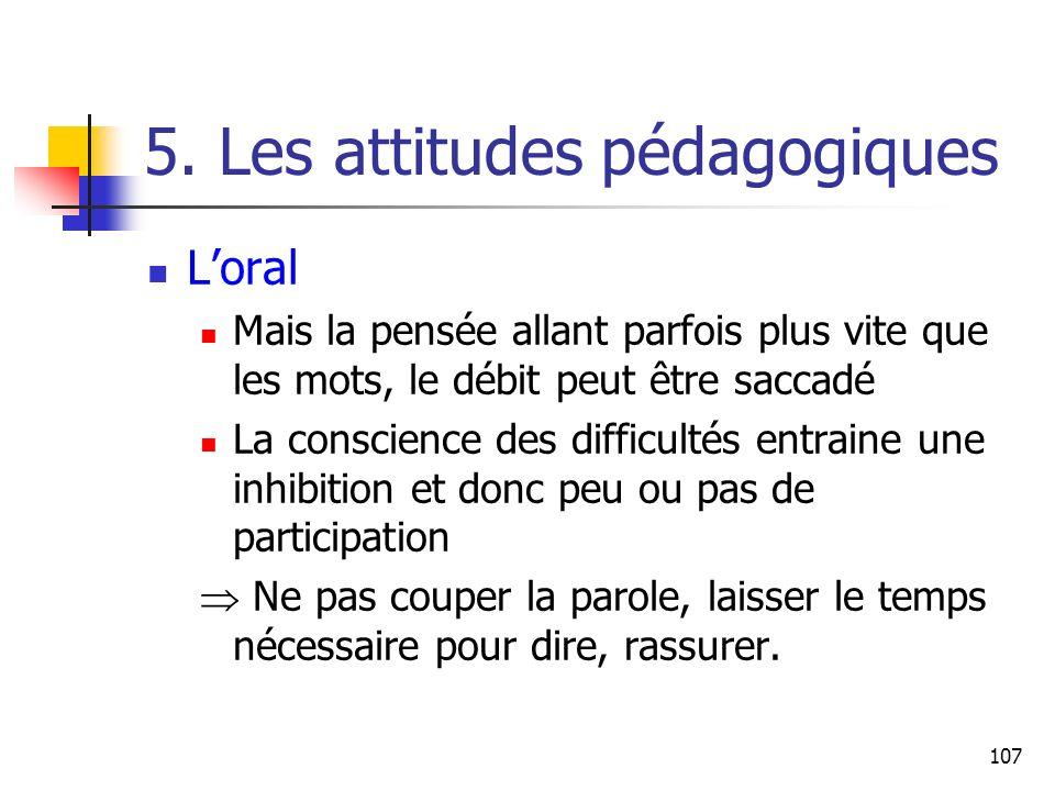 107 5. Les attitudes pédagogiques Loral Mais la pensée allant parfois plus vite que les mots, le débit peut être saccadé La conscience des difficultés
