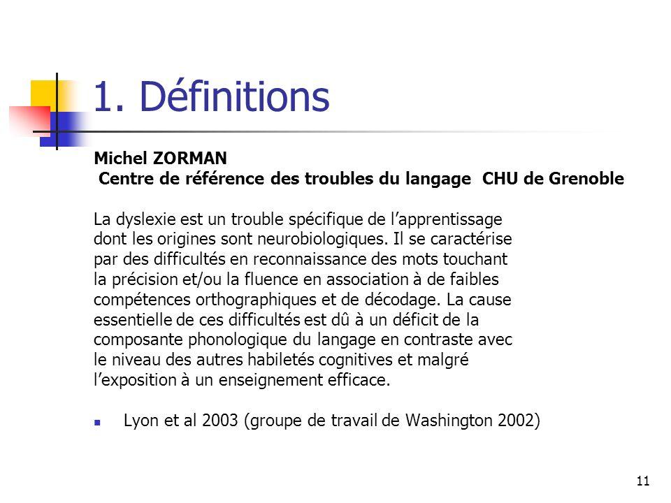 11 1. Définitions Michel ZORMAN Centre de référence des troubles du langage CHU de Grenoble La dyslexie est un trouble spécifique de lapprentissage do