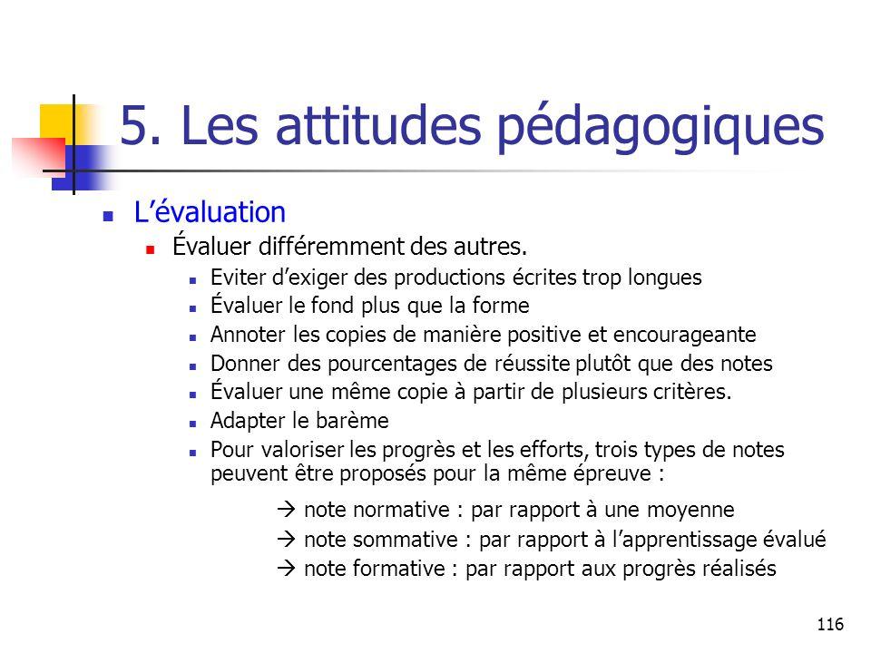 116 5. Les attitudes pédagogiques Lévaluation Évaluer différemment des autres. Eviter dexiger des productions écrites trop longues Évaluer le fond plu