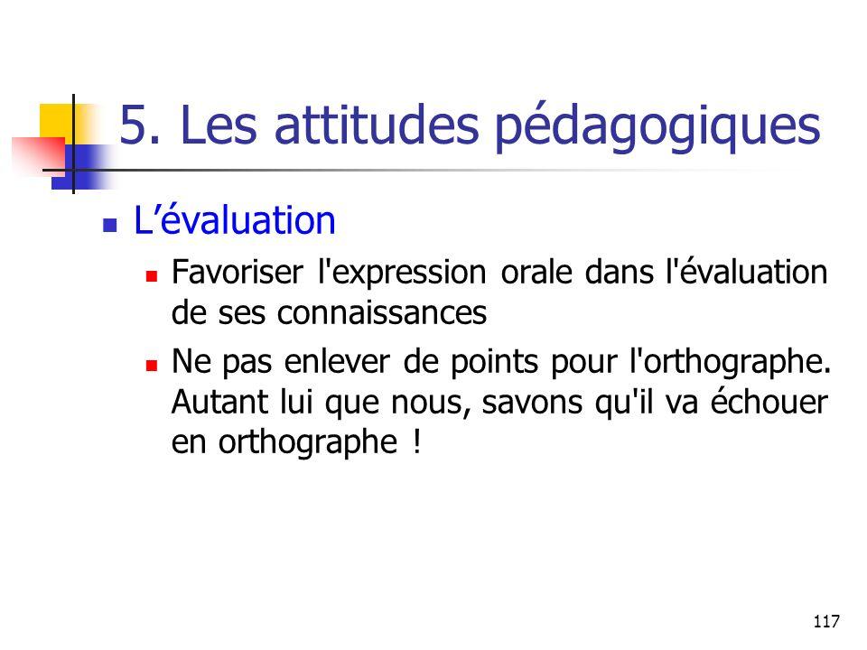 117 5. Les attitudes pédagogiques Lévaluation Favoriser l'expression orale dans l'évaluation de ses connaissances Ne pas enlever de points pour l'orth