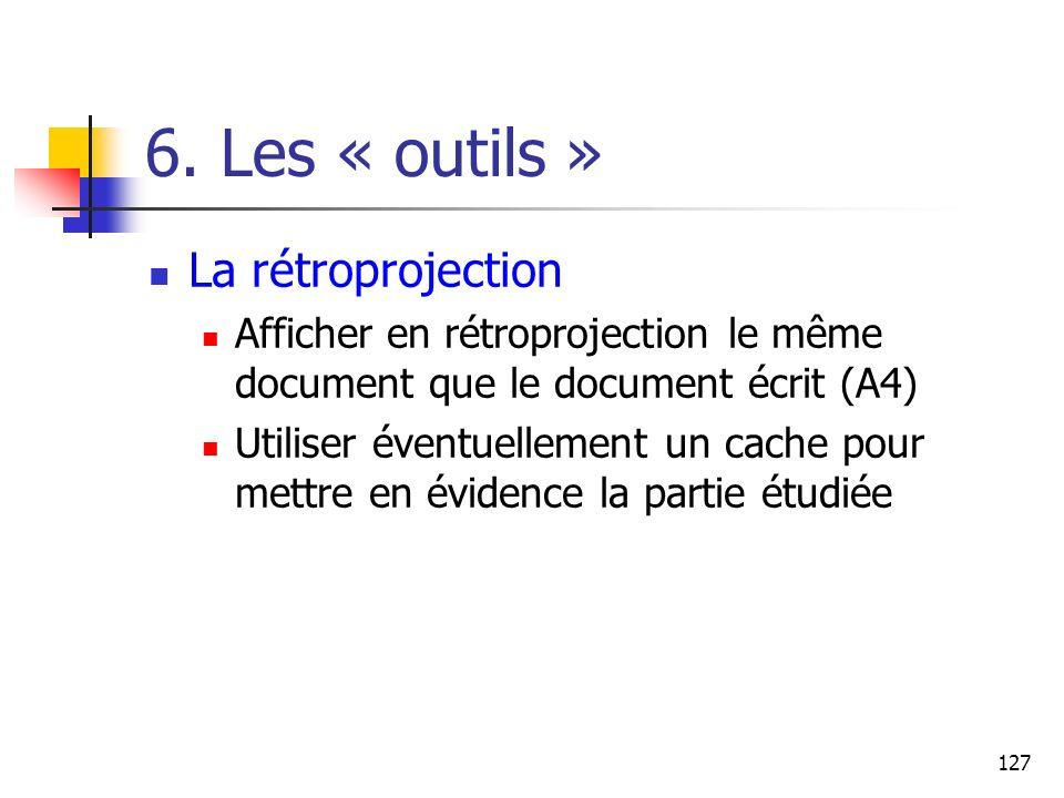 127 6. Les « outils » La rétroprojection Afficher en rétroprojection le même document que le document écrit (A4) Utiliser éventuellement un cache pour