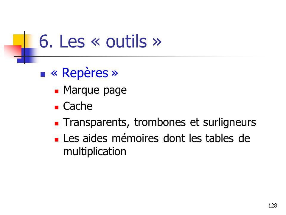 128 6. Les « outils » « Repères » Marque page Cache Transparents, trombones et surligneurs Les aides mémoires dont les tables de multiplication