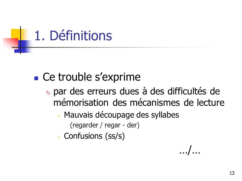 13 1. Définitions Ce trouble sexprime par des erreurs dues à des difficultés de mémorisation des mécanismes de lecture Mauvais découpage des syllabes