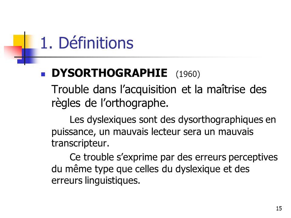15 1. Définitions DYSORTHOGRAPHIE (1960) Trouble dans lacquisition et la maîtrise des règles de lorthographe. Les dyslexiques sont des dysorthographiq