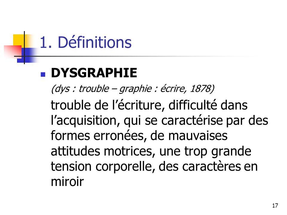 17 1. Définitions DYSGRAPHIE (dys : trouble – graphie : écrire, 1878) trouble de lécriture, difficulté dans lacquisition, qui se caractérise par des f
