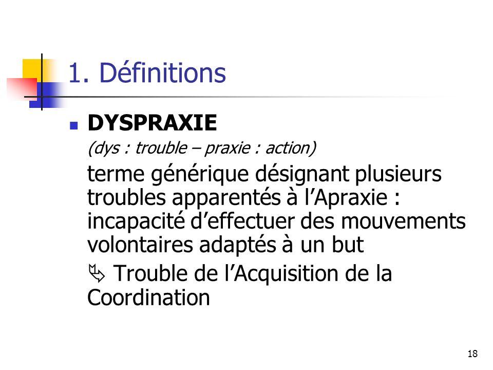18 1. Définitions DYSPRAXIE (dys : trouble – praxie : action) terme générique désignant plusieurs troubles apparentés à lApraxie : incapacité deffectu