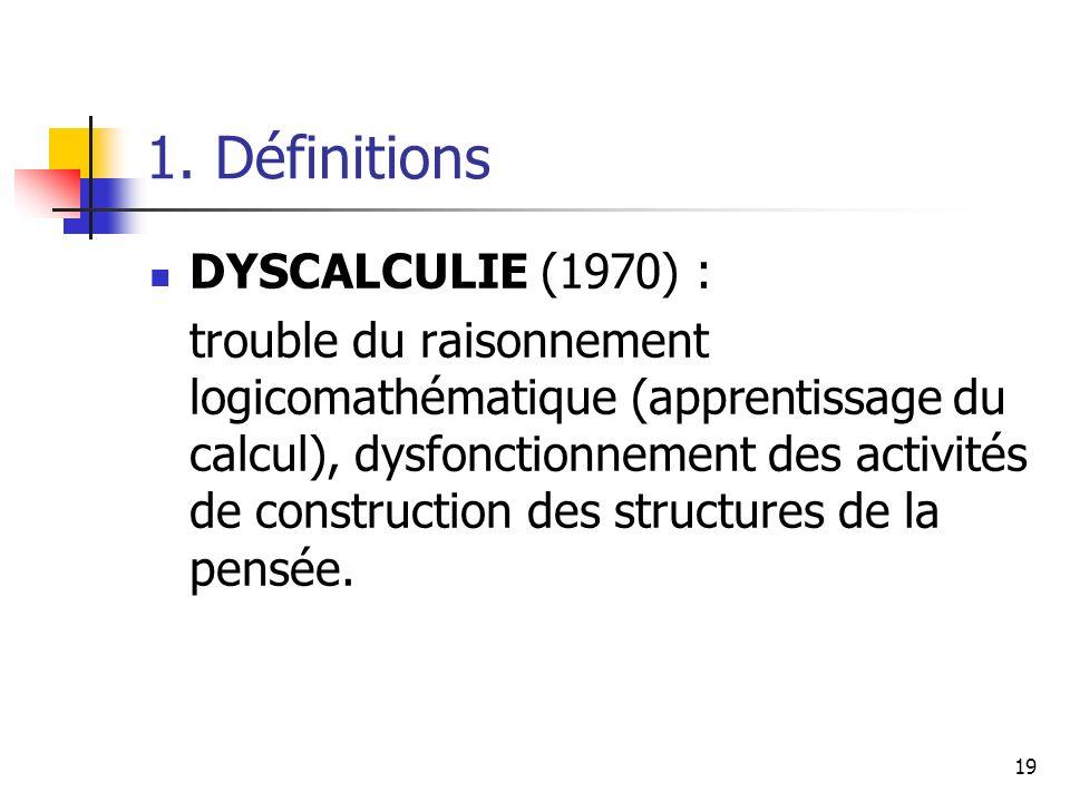 19 1. Définitions DYSCALCULIE (1970) : trouble du raisonnement logicomathématique (apprentissage du calcul), dysfonctionnement des activités de constr