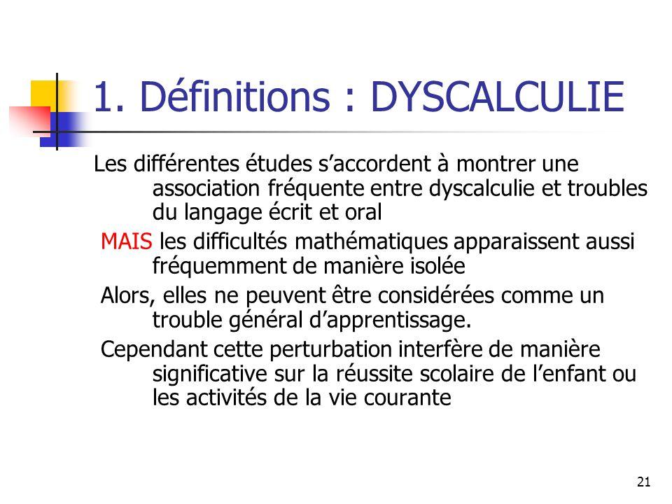 21 1. Définitions : DYSCALCULIE Les différentes études saccordent à montrer une association fréquente entre dyscalculie et troubles du langage écrit e