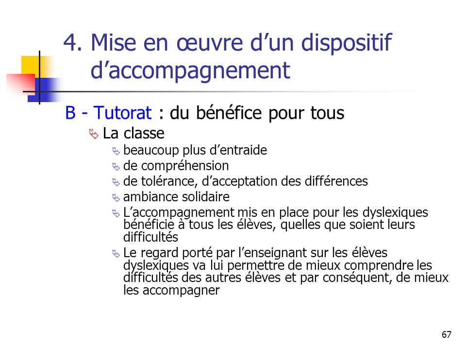 67 4. Mise en œuvre dun dispositif daccompagnement B - Tutorat : du bénéfice pour tous La classe beaucoup plus dentraide de compréhension de tolérance