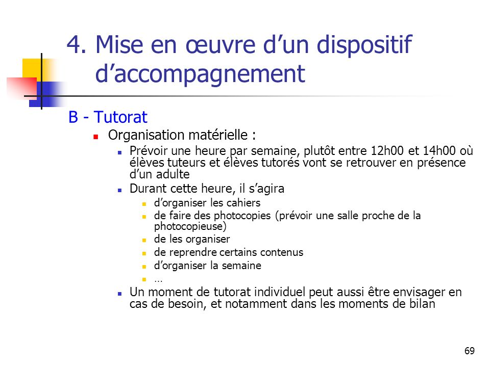 69 4. Mise en œuvre dun dispositif daccompagnement B - Tutorat Organisation matérielle : Prévoir une heure par semaine, plutôt entre 12h00 et 14h00 où