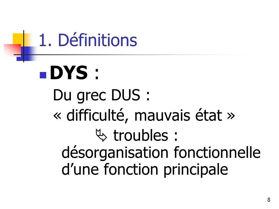 8 1. Définitions DYS : Du grec DUS : « difficulté, mauvais état » troubles : désorganisation fonctionnelle dune fonction principale