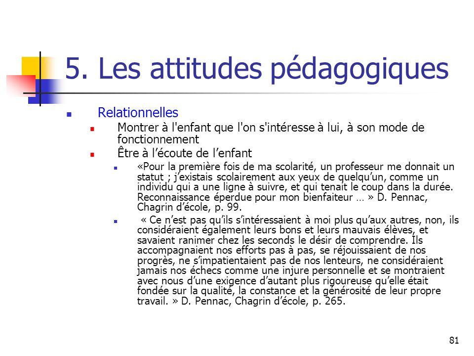 81 5. Les attitudes pédagogiques Relationnelles Montrer à l'enfant que l'on s'intéresse à lui, à son mode de fonctionnement Être à lécoute de lenfant