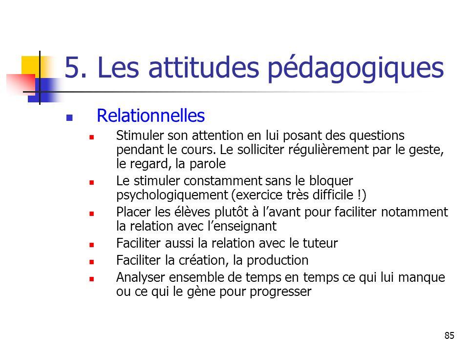 85 5. Les attitudes pédagogiques Relationnelles Stimuler son attention en lui posant des questions pendant le cours. Le solliciter régulièrement par l
