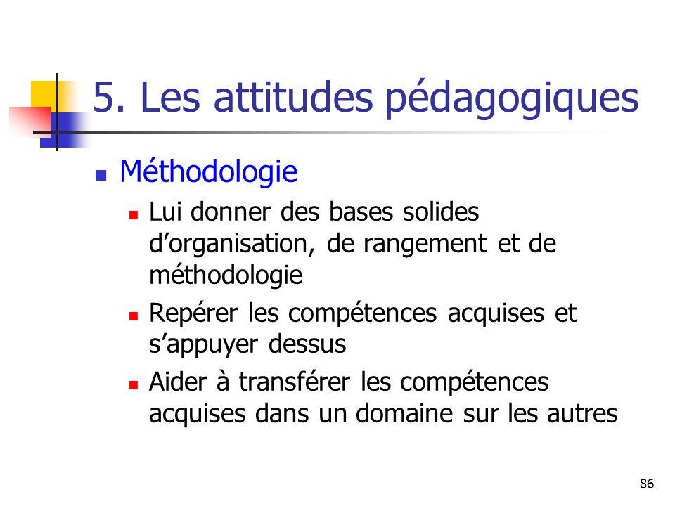 86 5. Les attitudes pédagogiques Méthodologie Lui donner des bases solides dorganisation, de rangement et de méthodologie Repérer les compétences acqu