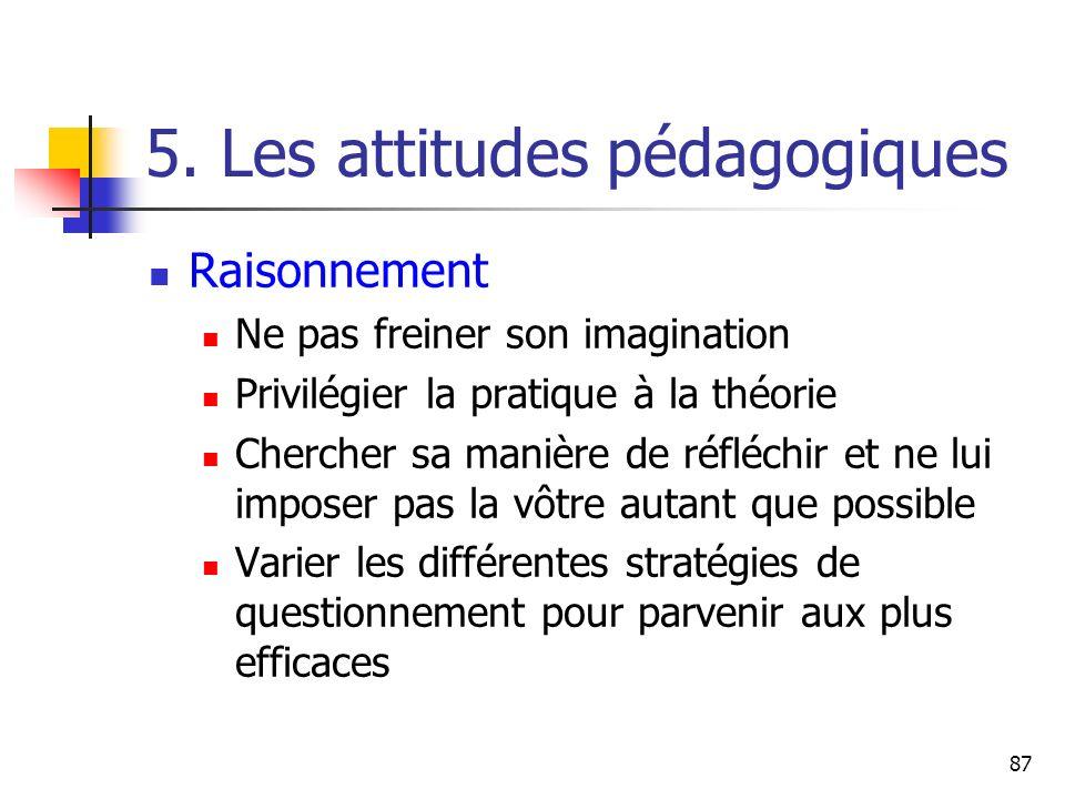87 5. Les attitudes pédagogiques Raisonnement Ne pas freiner son imagination Privilégier la pratique à la théorie Chercher sa manière de réfléchir et