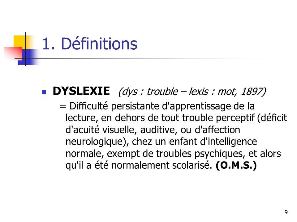 9 1. Définitions DYSLEXIE (dys : trouble – lexis : mot, 1897) = Difficulté persistante d'apprentissage de la lecture, en dehors de tout trouble percep