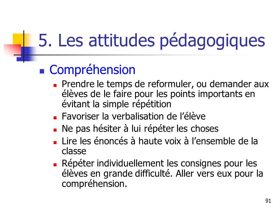 91 5. Les attitudes pédagogiques Compréhension Prendre le temps de reformuler, ou demander aux élèves de le faire pour les points importants en évitan