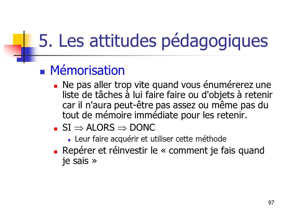 97 5. Les attitudes pédagogiques Mémorisation Ne pas aller trop vite quand vous énumérerez une liste de tâches à lui faire faire ou d'objets à retenir