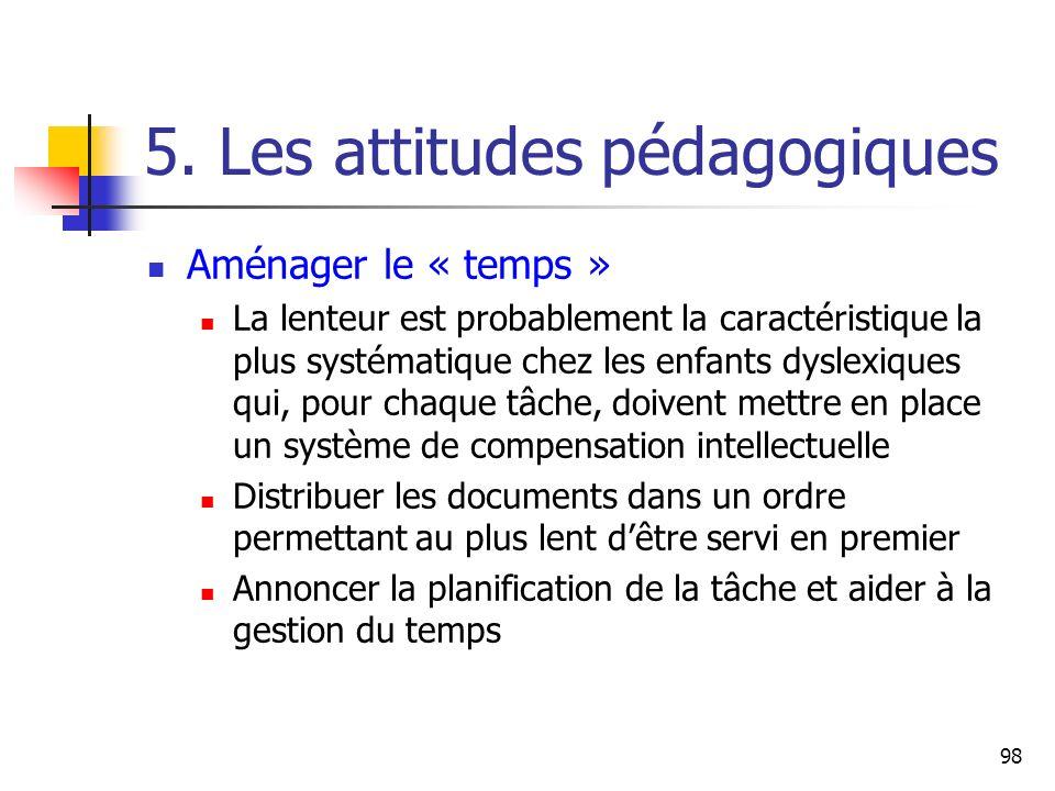 98 5. Les attitudes pédagogiques Aménager le « temps » La lenteur est probablement la caractéristique la plus systématique chez les enfants dyslexique