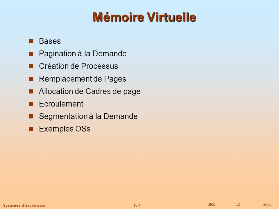 10.1 URDL22005 Systèmes dexploitation Mémoire Virtuelle Bases Pagination à la Demande Création de Processus Remplacement de Pages Allocation de Cadres
