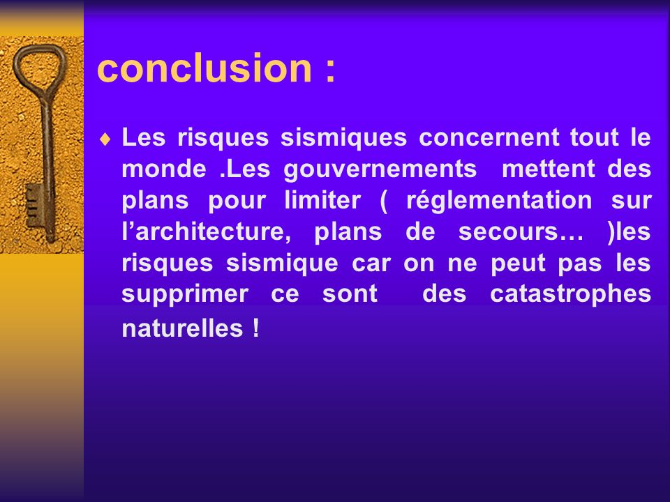 conclusion : Les risques sismiques concernent tout le monde.Les gouvernements mettent des plans pour limiter ( réglementation sur larchitecture, plans
